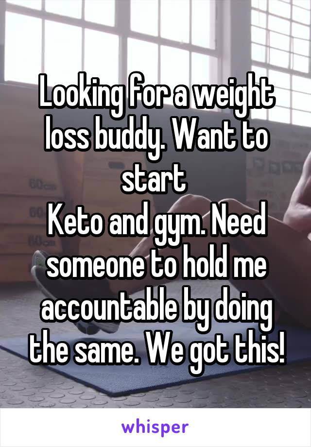 Looking for a weight loss buddy. Want to start  Keto and gym. Need someone to hold me accountable by doing the same. We got this!