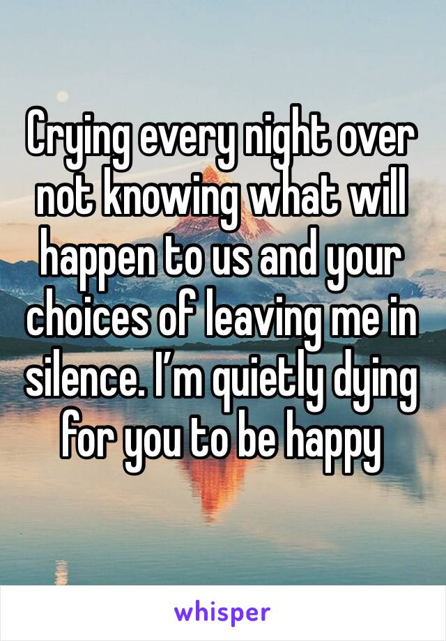 Crying every night over not knowing what will happen to us and your choices of leaving me in silence. I'm quietly dying for you to be happy