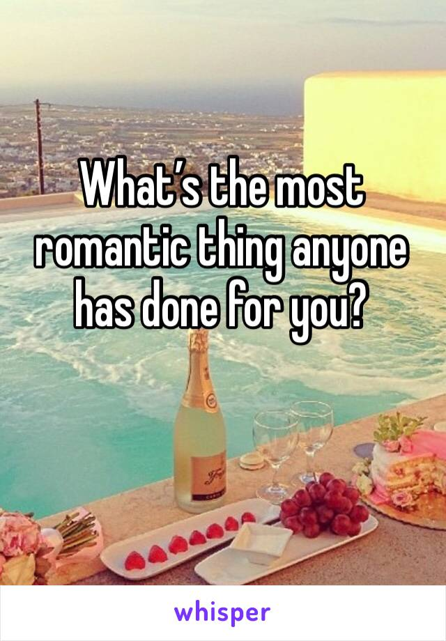 What's the most romantic thing anyone has done for you?
