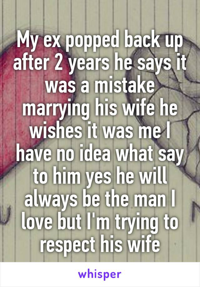 My ex popped back up after 2 years he says it was a mistake marrying his wife he wishes it was me I have no idea what say to him yes he will always be the man I love but I'm trying to respect his wife