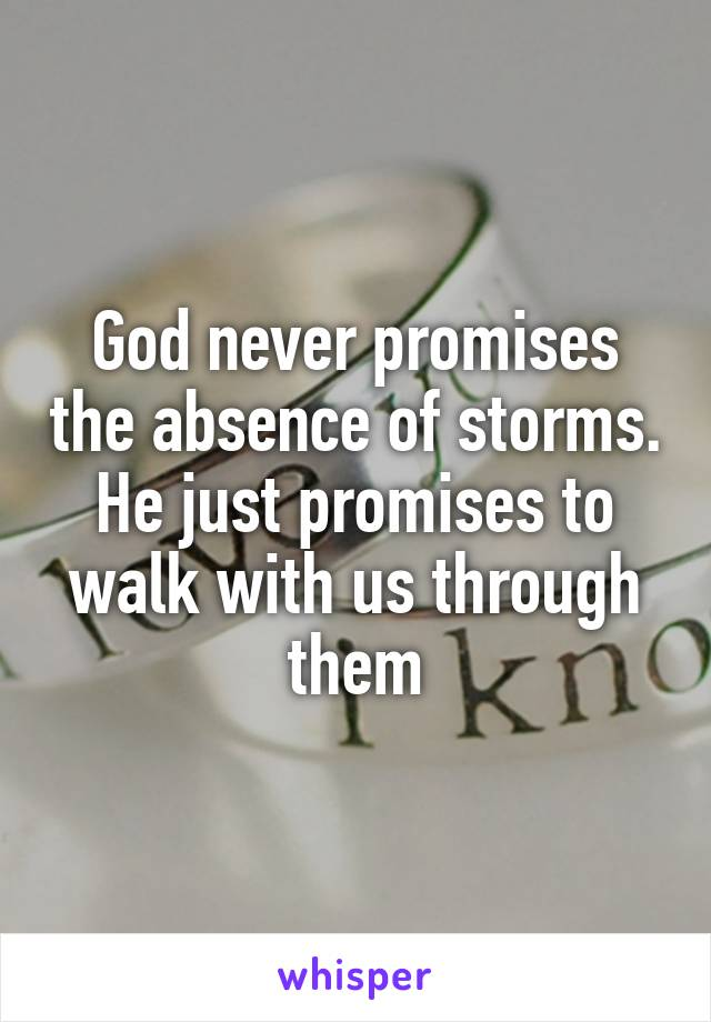 God never promises the absence of storms. He just promises to walk with us through them