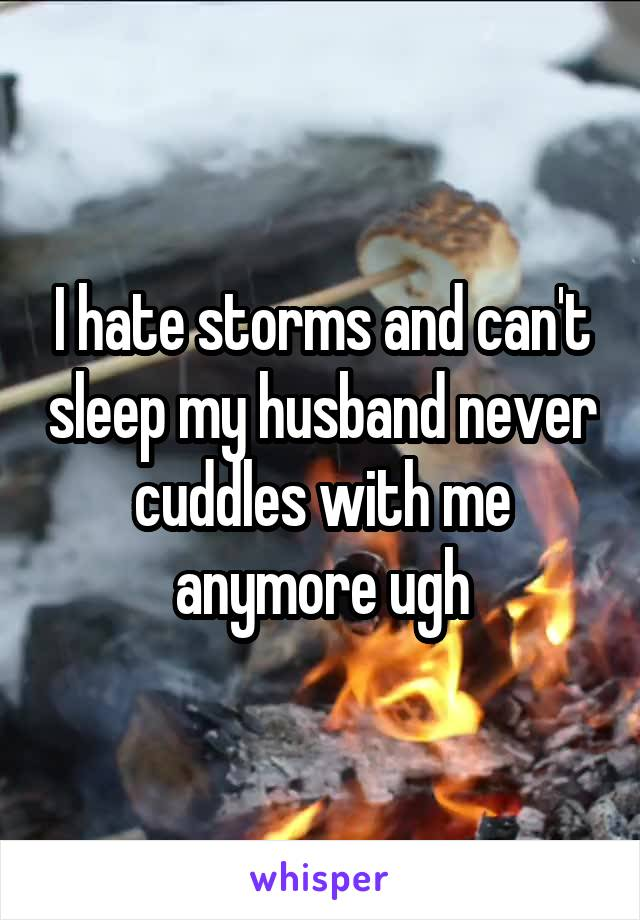 I hate storms and can't sleep my husband never cuddles with me anymore ugh