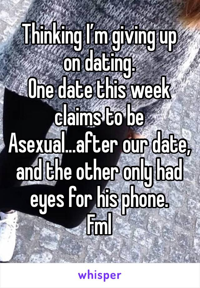 Thinking I'm giving up on dating. One date this week claims to be Asexual...after our date, and the other only had eyes for his phone.  Fml