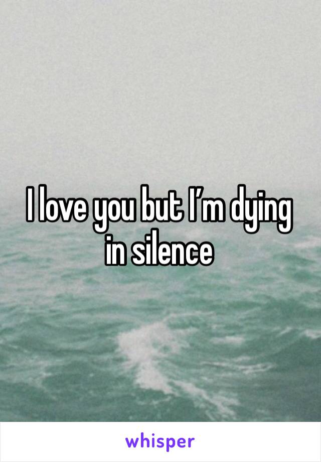 I love you but I'm dying in silence
