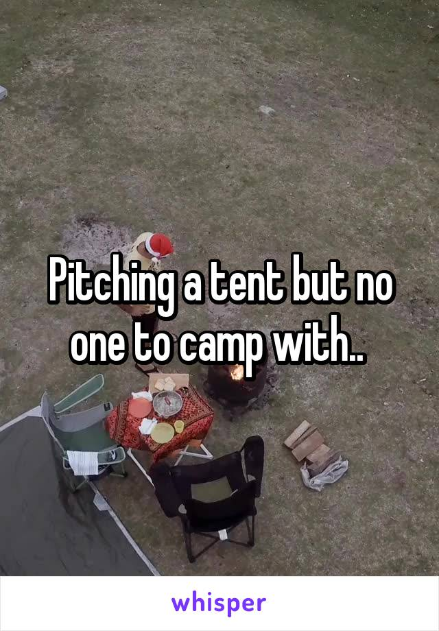 Pitching a tent but no one to camp with..