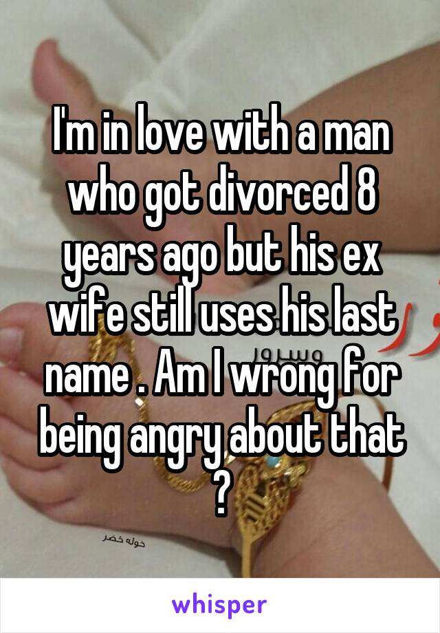 I'm in love with a man who got divorced 8 years ago but his ex wife still uses his last name . Am I wrong for being angry about that ?