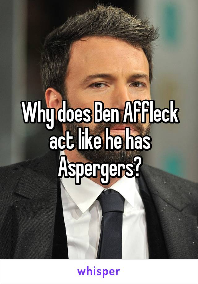 Why does Ben Affleck act like he has Aspergers?