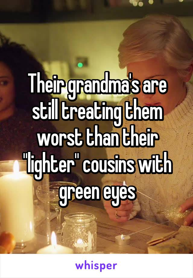 """Their grandma's are still treating them worst than their """"lighter"""" cousins with green eyes"""