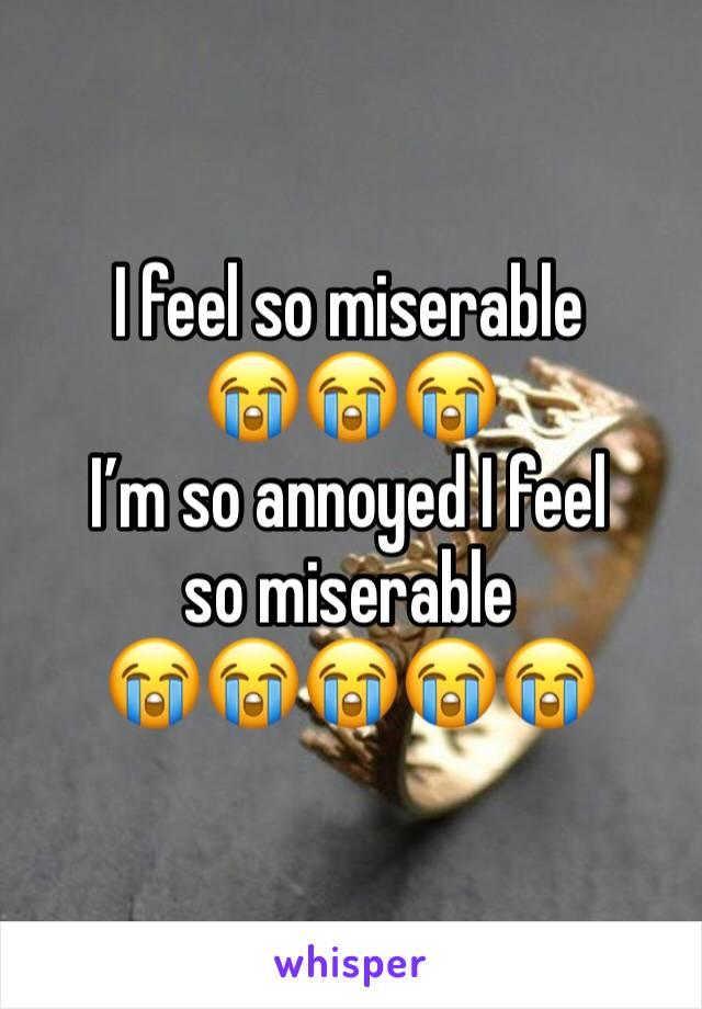 I feel so miserable  😭😭😭 I'm so annoyed I feel so miserable  😭😭😭😭😭