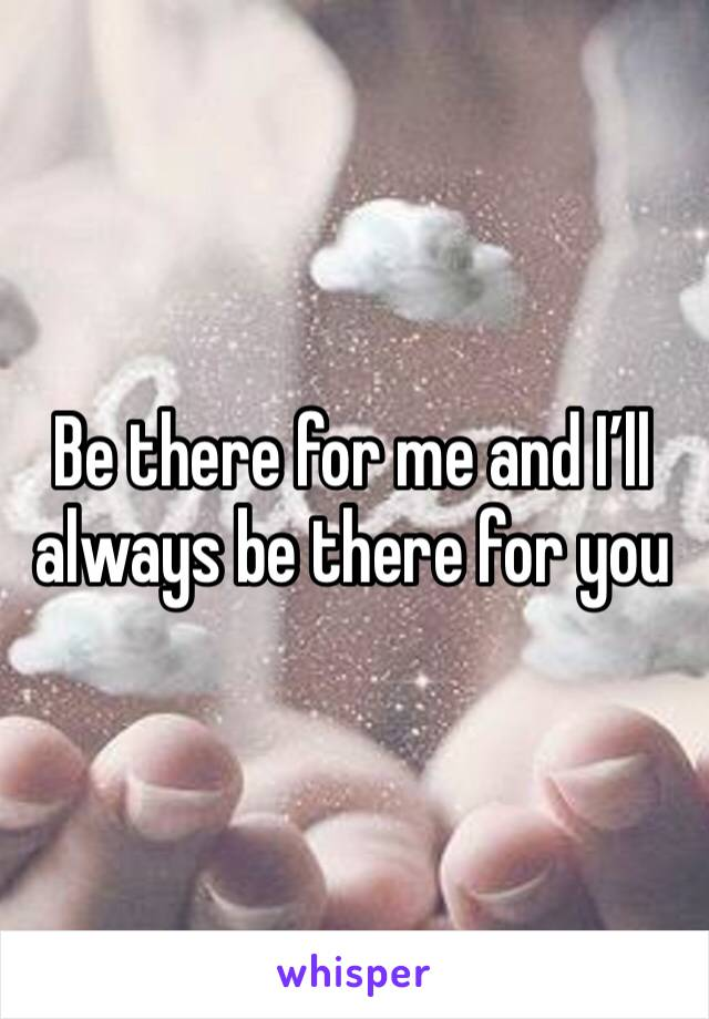 Be there for me and I'll always be there for you