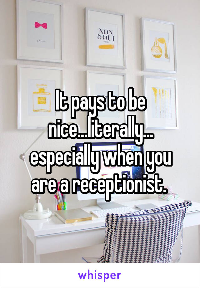 It pays to be nice...literally... especially when you are a receptionist.
