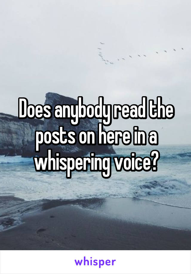 Does anybody read the posts on here in a whispering voice?