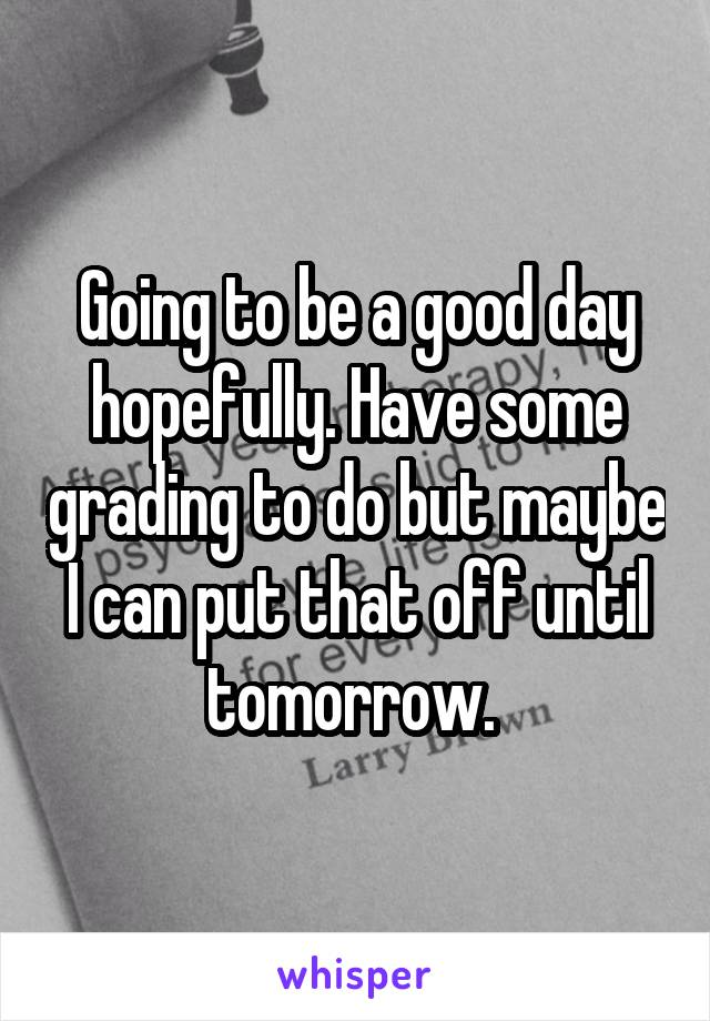 Going to be a good day hopefully. Have some grading to do but maybe I can put that off until tomorrow.