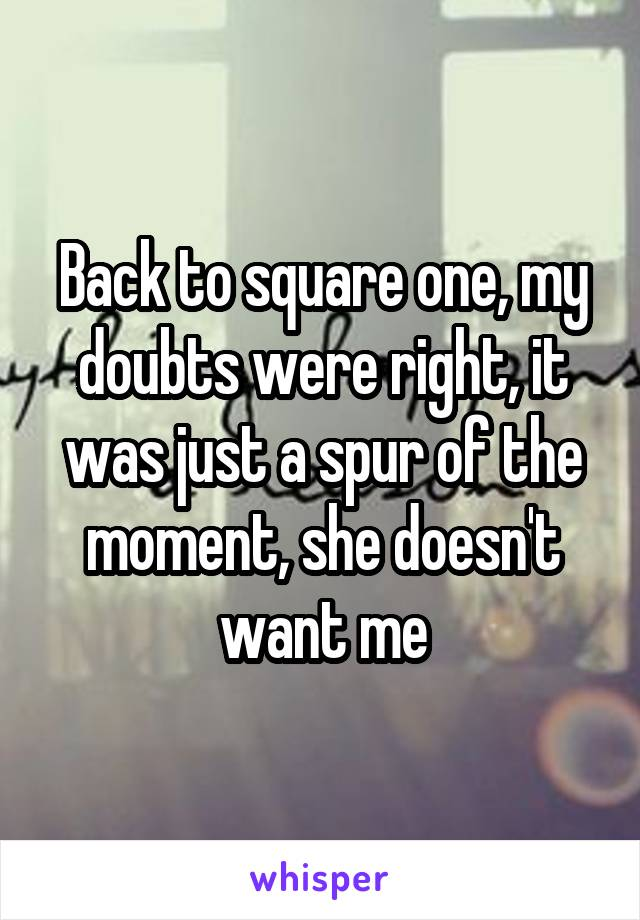 Back to square one, my doubts were right, it was just a spur of the moment, she doesn't want me