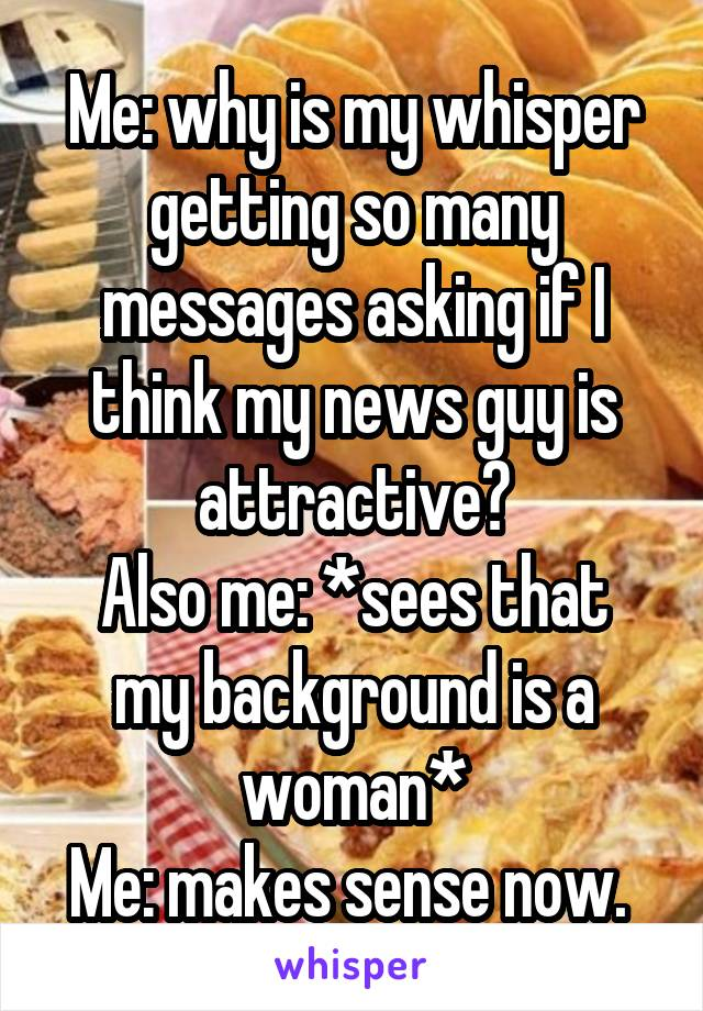 Me: why is my whisper getting so many messages asking if I think my news guy is attractive? Also me: *sees that my background is a woman* Me: makes sense now.
