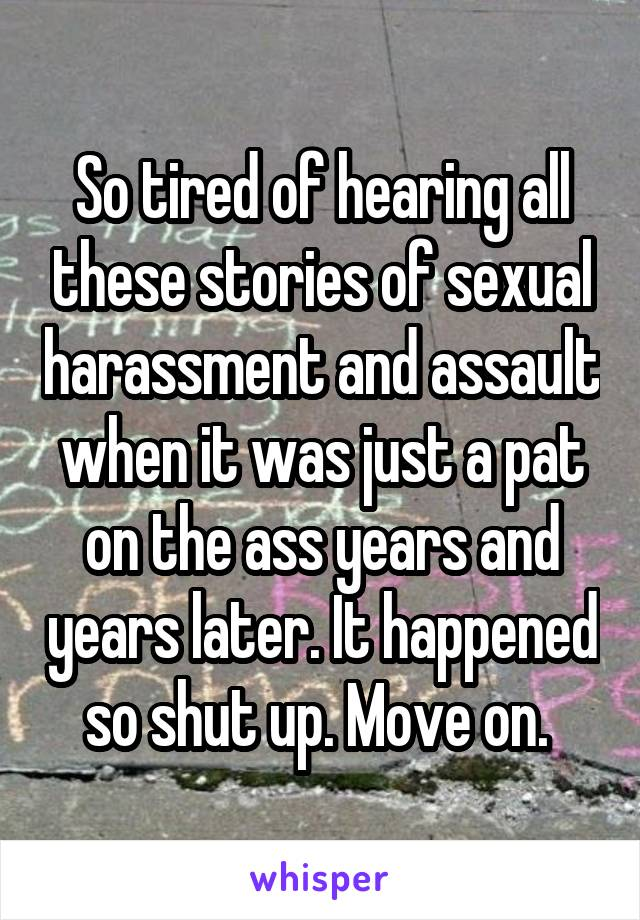 So tired of hearing all these stories of sexual harassment and assault when it was just a pat on the ass years and years later. It happened so shut up. Move on.