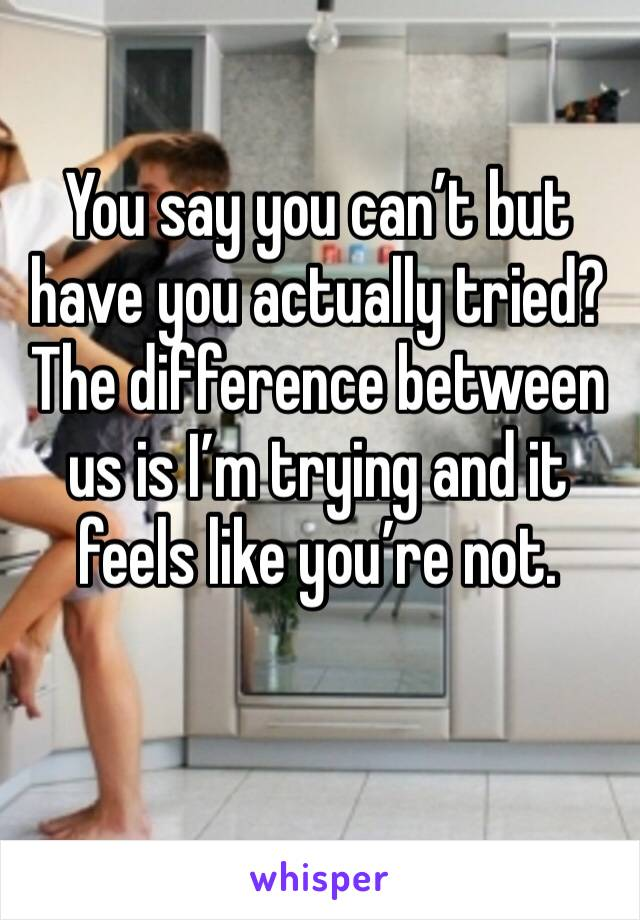 You say you can't but have you actually tried? The difference between us is I'm trying and it feels like you're not.
