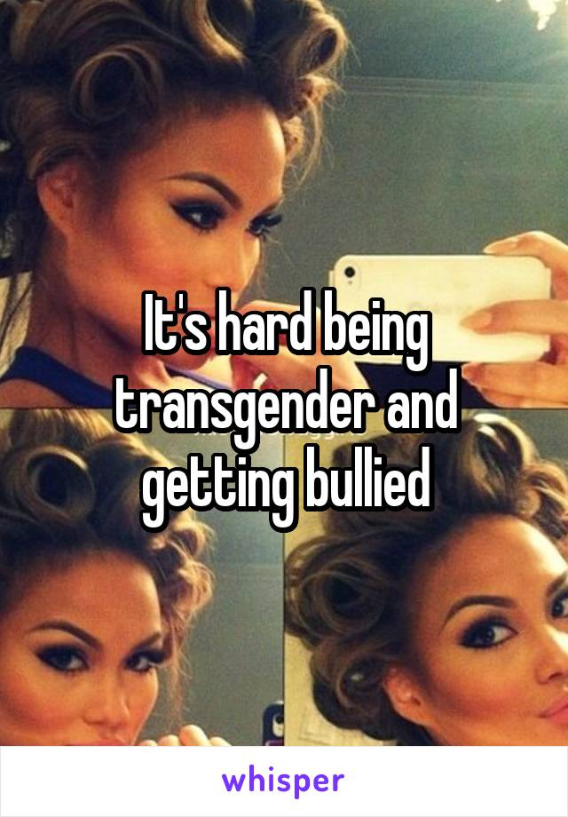 It's hard being transgender and getting bullied
