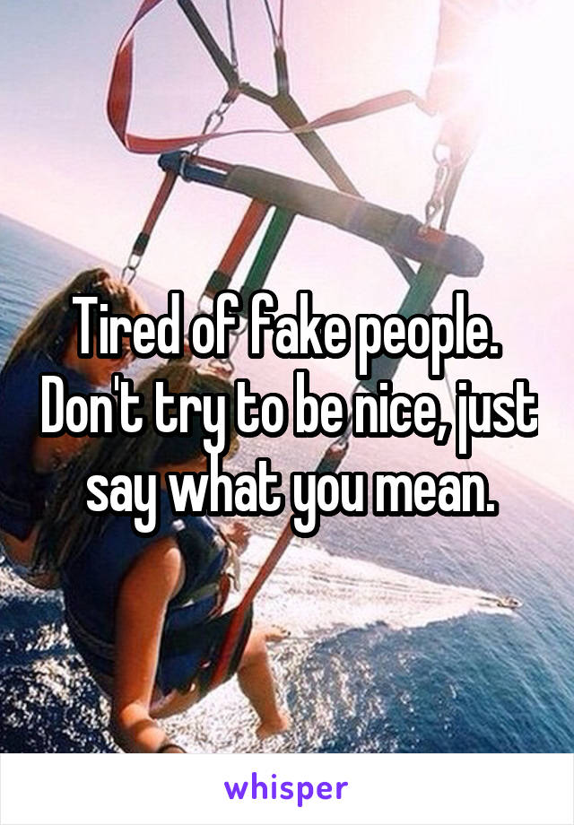 Tired of fake people.  Don't try to be nice, just say what you mean.