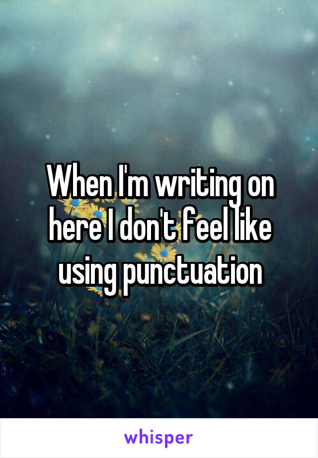 When I'm writing on here I don't feel like using punctuation