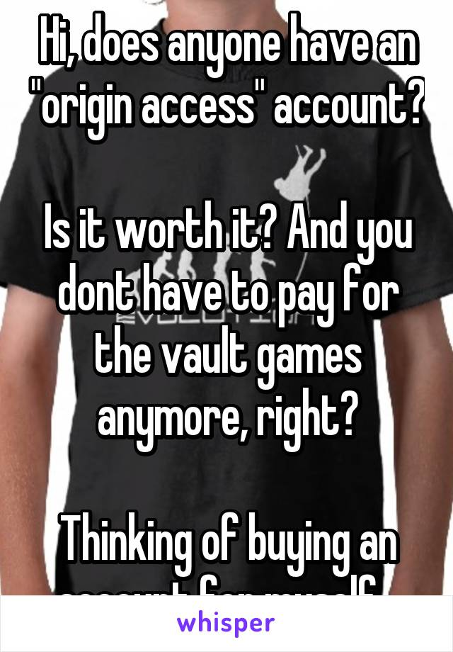 "Hi, does anyone have an ""origin access"" account?  Is it worth it? And you dont have to pay for the vault games anymore, right?  Thinking of buying an account for myself..."