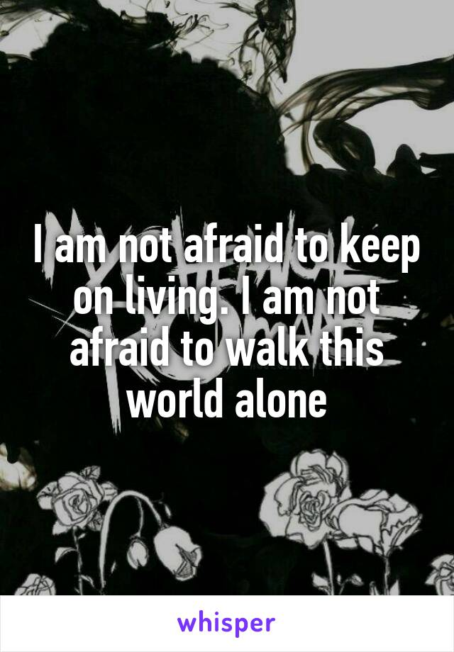 I am not afraid to keep on living. I am not afraid to walk this world alone