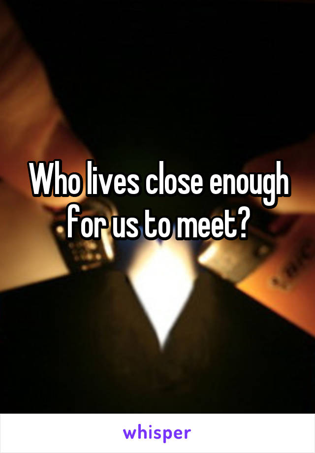 Who lives close enough for us to meet?