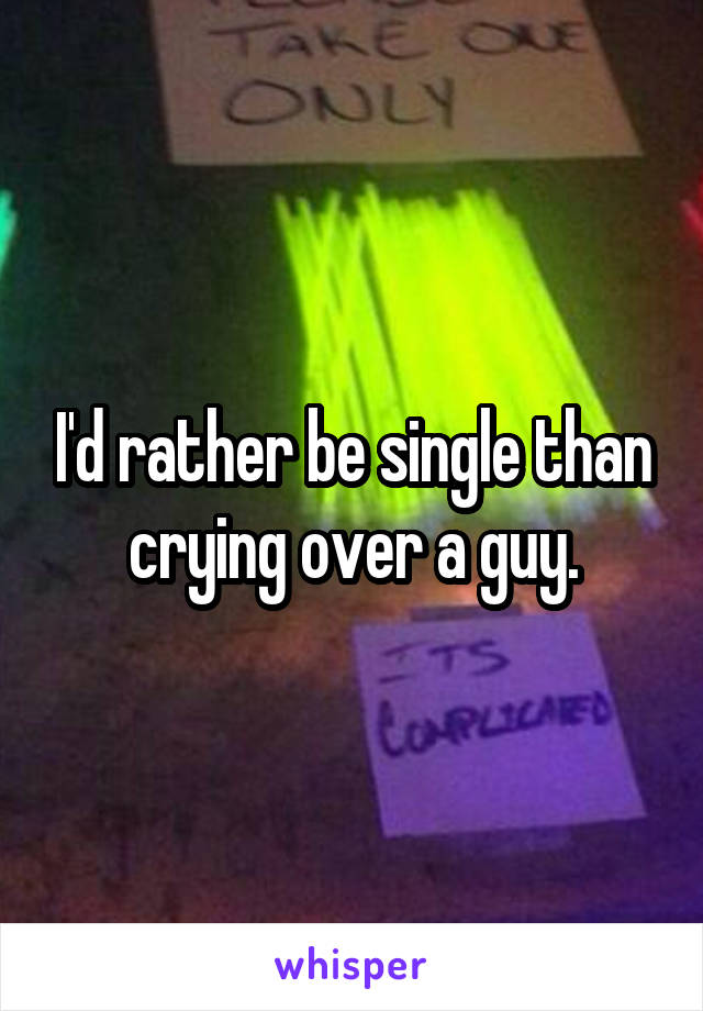 I'd rather be single than crying over a guy.