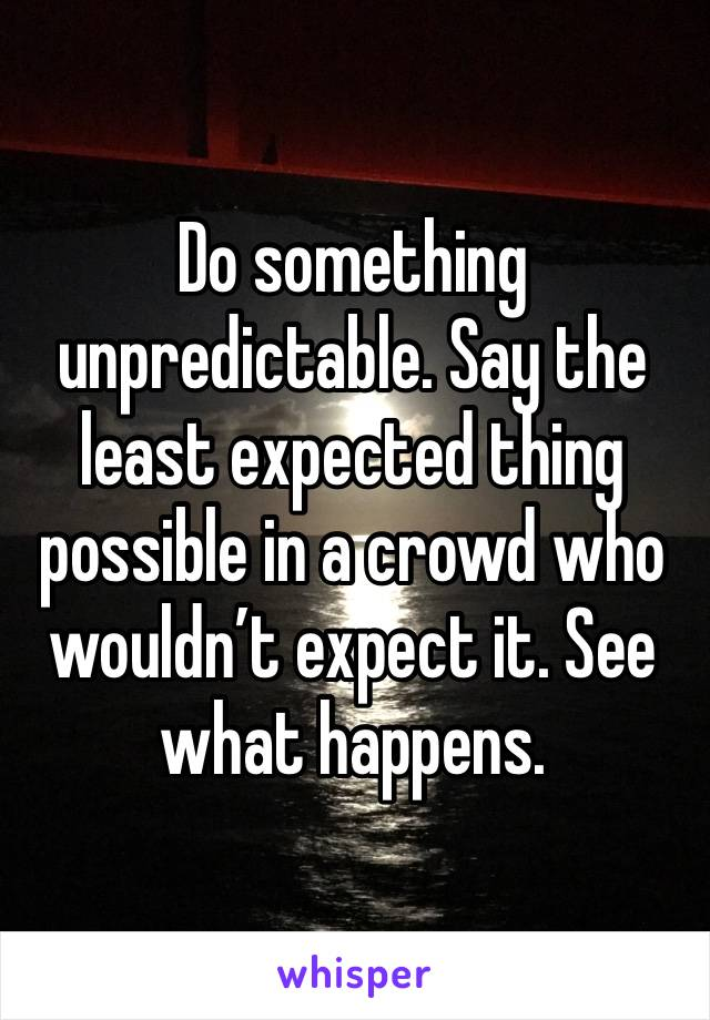 Do something unpredictable. Say the least expected thing possible in a crowd who wouldn't expect it. See what happens.
