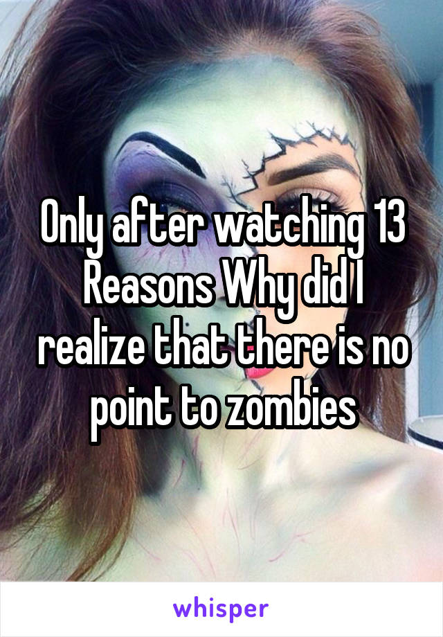 Only after watching 13 Reasons Why did I realize that there is no point to zombies