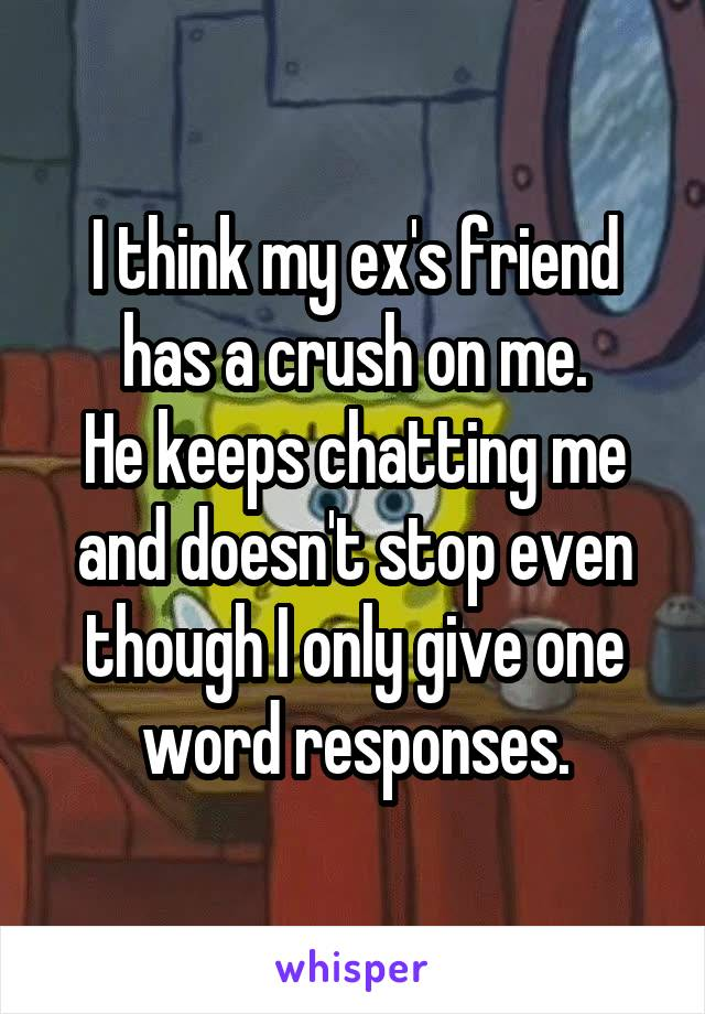 I think my ex's friend has a crush on me. He keeps chatting me and doesn't stop even though I only give one word responses.