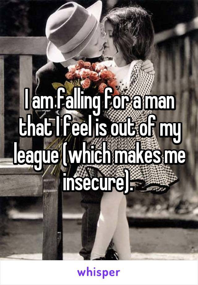 I am falling for a man that I feel is out of my league (which makes me insecure).