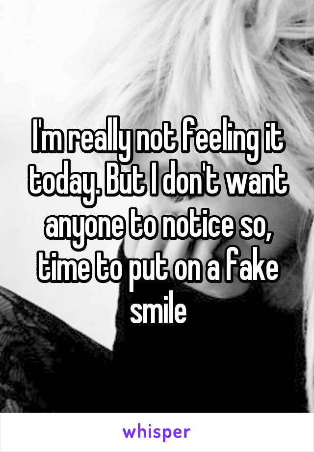 I'm really not feeling it today. But I don't want anyone to notice so, time to put on a fake smile