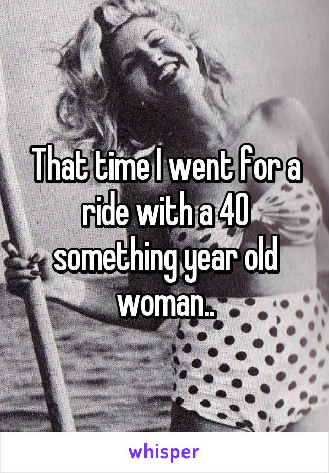 That time I went for a ride with a 40 something year old woman..