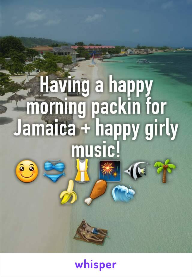 Having a happy morning packin for Jamaica + happy girly music! 🙂👙👚🎆🐠🌴🍌🍗🌊