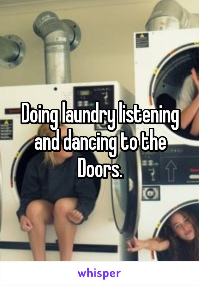 Doing laundry listening and dancing to the Doors.