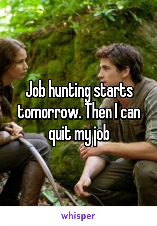 Job hunting starts tomorrow. Then I can quit my job
