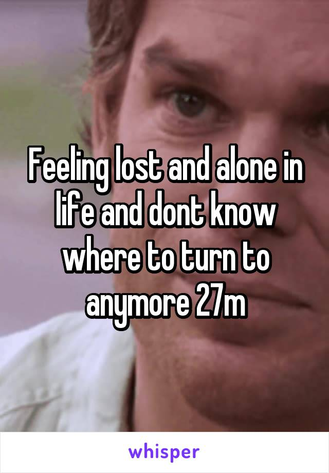 Feeling lost and alone in life and dont know where to turn to anymore 27m