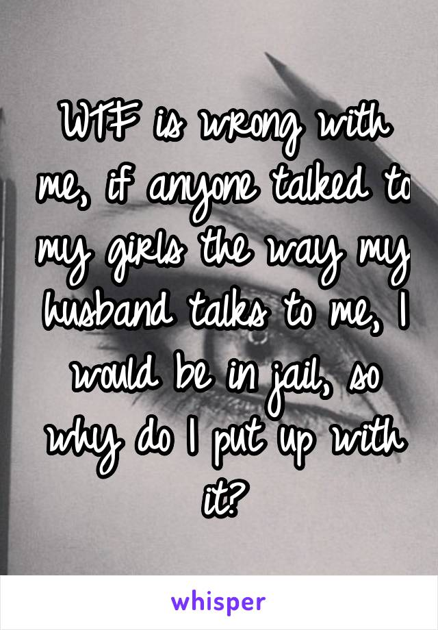 WTF is wrong with me, if anyone talked to my girls the way my husband talks to me, I would be in jail, so why do I put up with it?
