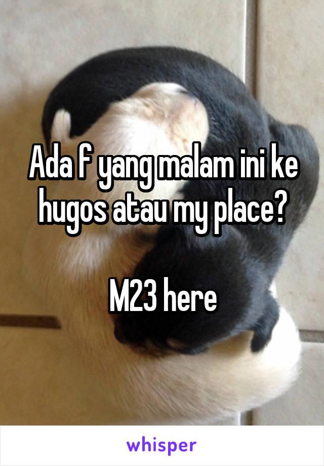 Ada f yang malam ini ke hugos atau my place?  M23 here
