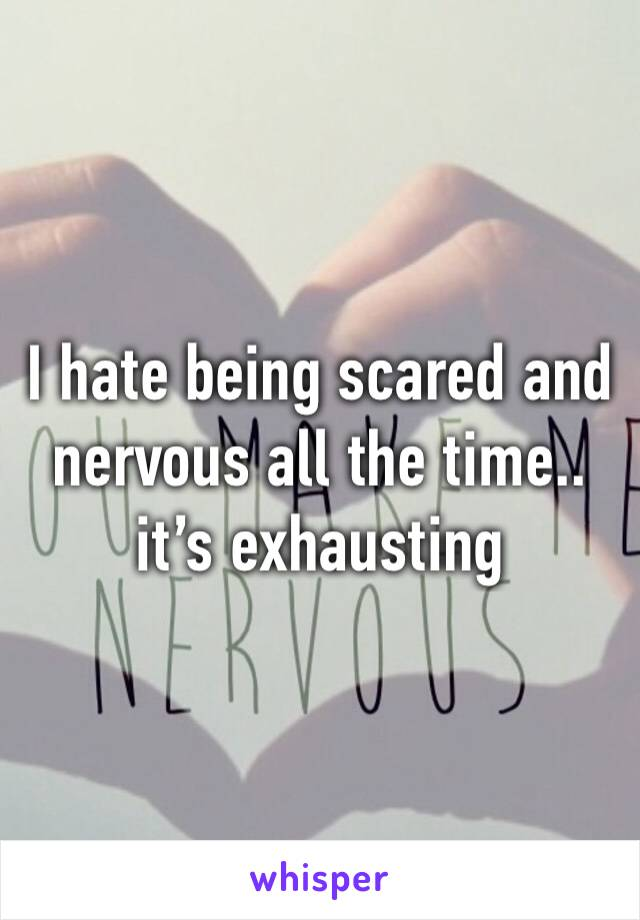 I hate being scared and nervous all the time.. it's exhausting