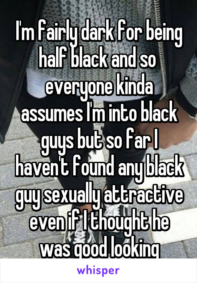 I'm fairly dark for being half black and so  everyone kinda assumes I'm into black guys but so far I haven't found any black guy sexually attractive even if I thought he was good looking