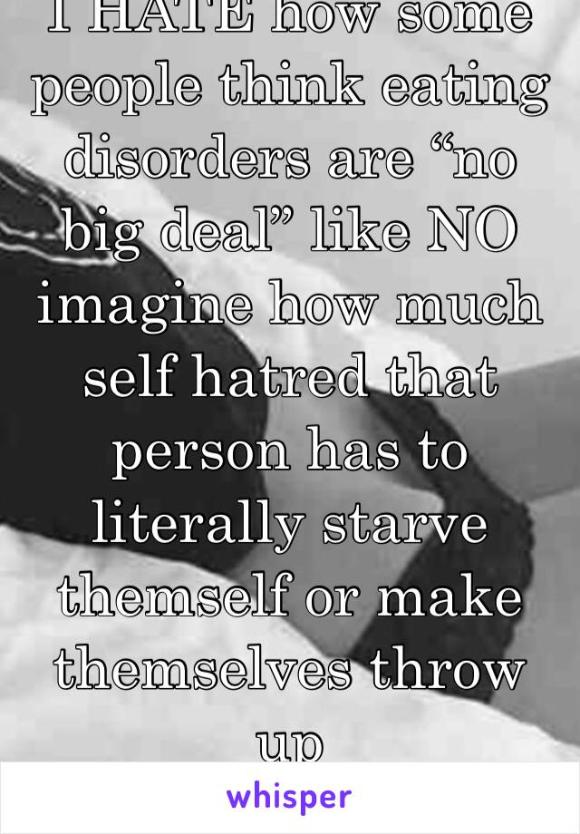 """I HATE how some people think eating disorders are """"no big deal"""" like NO imagine how much self hatred that person has to literally starve themself or make themselves throw up"""