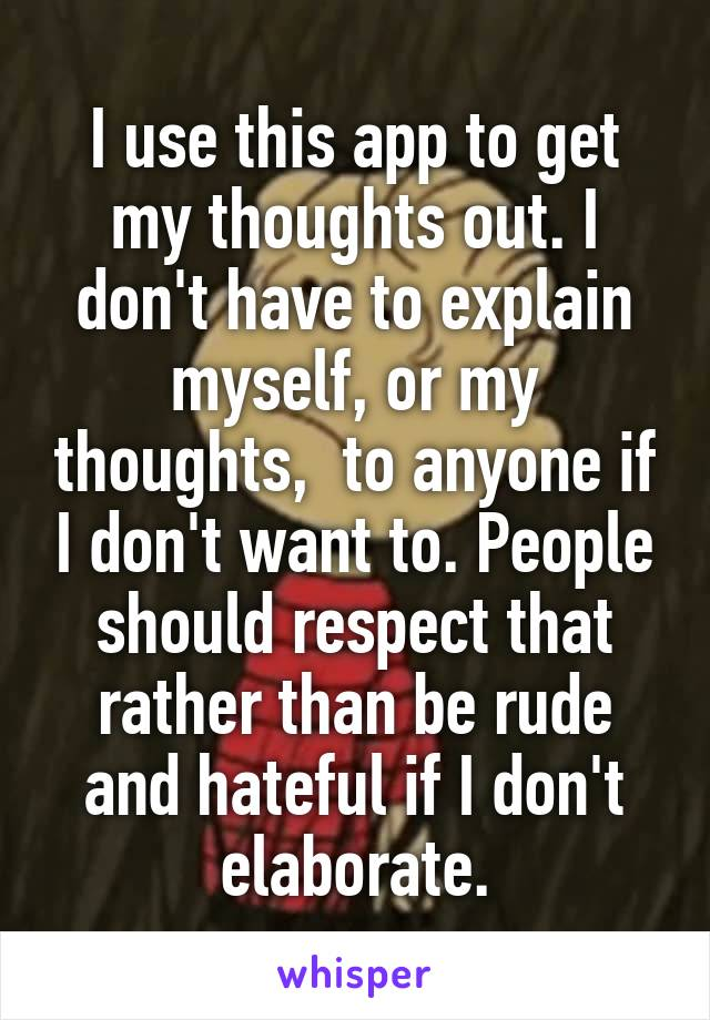 I use this app to get my thoughts out. I don't have to explain myself, or my thoughts,  to anyone if I don't want to. People should respect that rather than be rude and hateful if I don't elaborate.