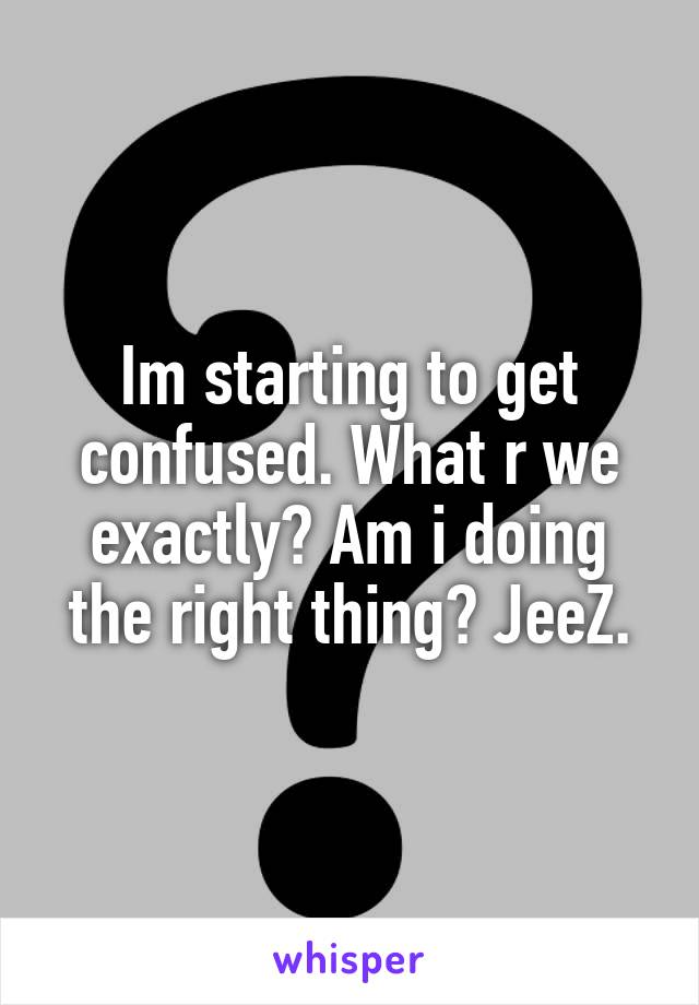 Im starting to get confused. What r we exactly? Am i doing the right thing? JeeZ.