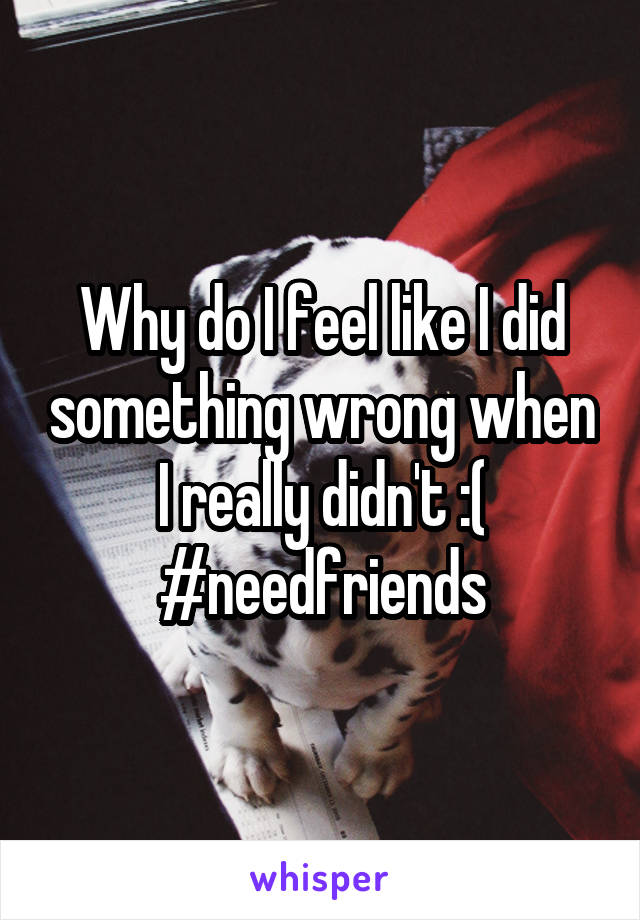 Why do I feel like I did something wrong when I really didn't :( #needfriends