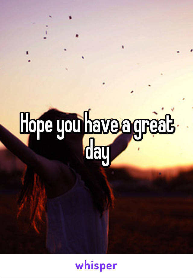 Hope you have a great day