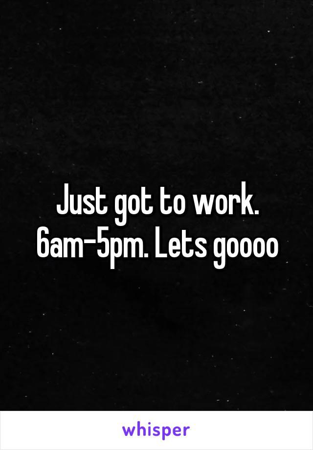 Just got to work. 6am-5pm. Lets goooo