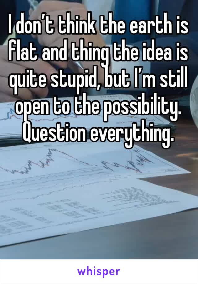 I don't think the earth is flat and thing the idea is quite stupid, but I'm still open to the possibility. Question everything.