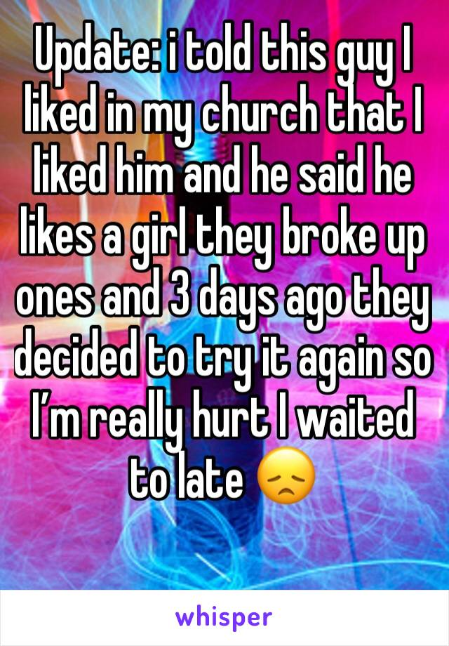 Update: i told this guy I liked in my church that I liked him and he said he likes a girl they broke up ones and 3 days ago they decided to try it again so I'm really hurt I waited to late 😞